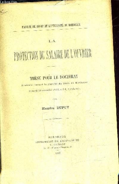 LA PROTECTION DU SALAIRE DE L'OUVRIER - THESE POUR LE DOCTORAT SOUTENUE DEVANT LA FACULTE DE DROIT DE BORDEAUX LE MARDI 26 NOVEMBRE 1912 A 2 H 1/2 DU SOIR.