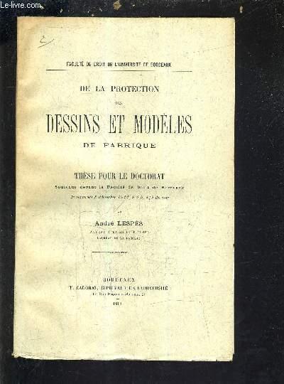 DE LA PROTECTION DES DESSINS ET MODELES DE FABRIQUE - THESE POUR LE DOCTORAT SOUTENUE DEVANT LA FACULTE DE DROIT DE BORDEAUX LE VENDREDI 8 DECEMBRE 1911 A 4H 1/2 DU SOIR.