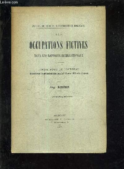 LES OCCUPATIONS FICTIVES DANS LES RAPPORTS INTERNATIONAUX - THESE POUR LE DOCTORAT SOUTENUE DEVANT LA FACULTE DE DROIT DE BORDEAUX LE 1ER DECEMBRE 1897 A 2H 1/2 DU SOIR.