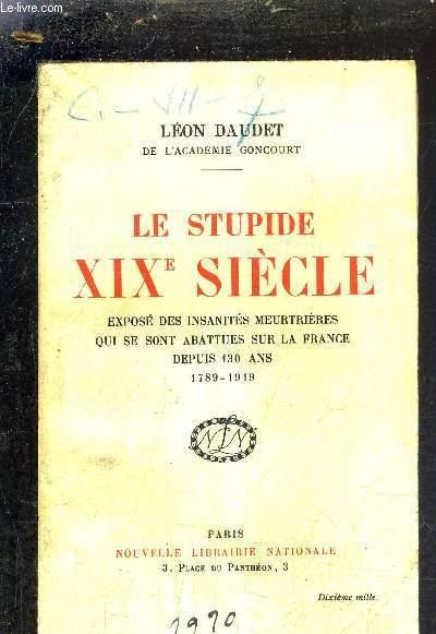 LE STUPIDE XIXE SIECLE - EXPOSE DES INSANITES MEURTRIERES QUE SE SONT ABBATUES SUR LA FRANCE DEPUIS 130 ANS 1789-1919.