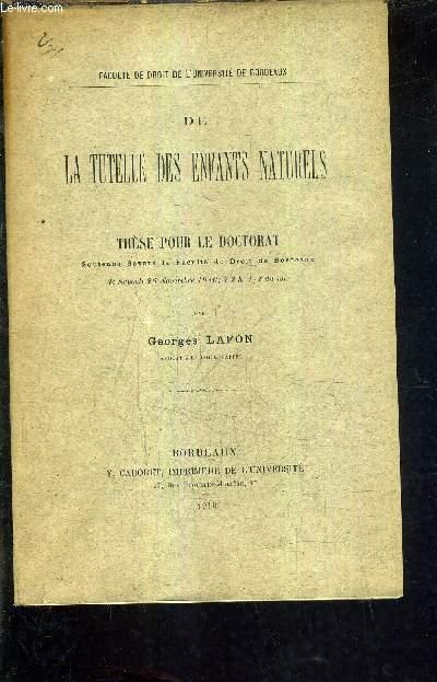 DE LA TUTELLE DES ENFANTS NATURELS - THESE POUR LE DOCTORAT SOUTENUE DEVANT LA FACULTE DE DROIT DE BORDEAUX LE SAMEDI 26 NOVEMBRE 1910 A 2H 1/2 DU SOIR.