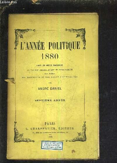 L'ANNEE POLITIQUE 1880 AVEC UN INDEX RAISONNE UN TABLEAU CHRONOLOGIQUE ET SYNCHRONIQUE DES NOTES DES DOCUMENTS ET DES PIECES JUSTIFICATIVES - SEPTIEME ANNEE.