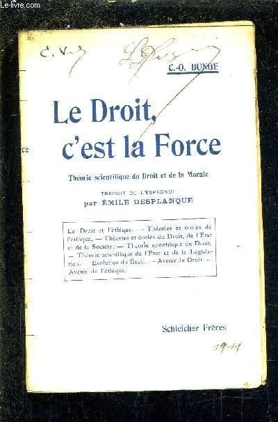 LE DROIT C'EST LA FORCE - THEORIE SCIENTIFIQUE DU DROIT ET DE LA MORALE.