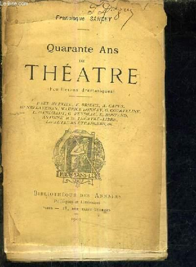 QUARANTE ANS DE THEATRE (FEUILLETONS DRAMATIQUES) -  PAUL HERVIEU - E. BRIEUX - A.CAPUS - HENRI LAVEDAN - MAURICE DONNAY - G.COURTELINE - L.GANDILLOT - G.FEYDEAU - E. ROSTAND - ANTOINE ET LE THEATRE LIBRE - LES AUTEURS ETRANGERS.