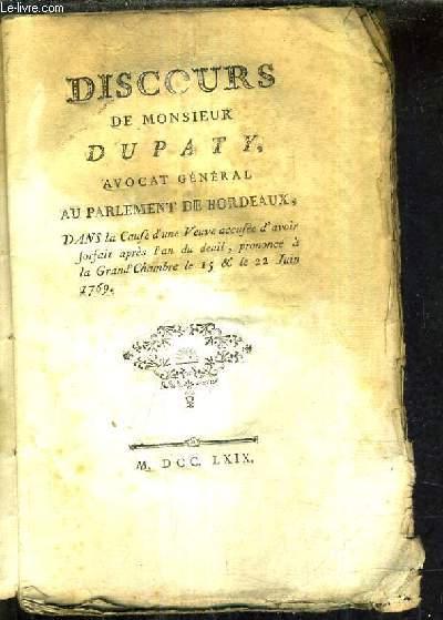 DISCOURS DE MONSIEUR DUPATY AVOCAT GENERAL AU PARLEMENT DE BORDEAUX DANS LA CAUSE D'UNE VEUVE ACCUSEE D'AVOIR FORFAIT APRES L'AN DU DEUIL PRONONCE A LA GRAND CHAMBRE LE 15 & LE 22 JUIN 1769.