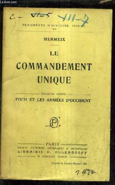 LE COMMANDEMENT UNIQUE - PREMIERE PARTIE FOCH ET LES ARMEES D'OCCIDENT / 11E EDITION / FRAGMENTS D'HISTOIRE 1914-1918 III.