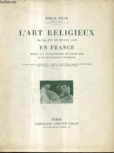 L'ART RELIGIEUX DE LA FIN DU MOYEN AGE EN FRANCE ETUDE SUR L'ICONOGRAPHIE DU MOYEN AGE ET SUR SES SOURCES D'INSPIRATION / 4E EDITION.