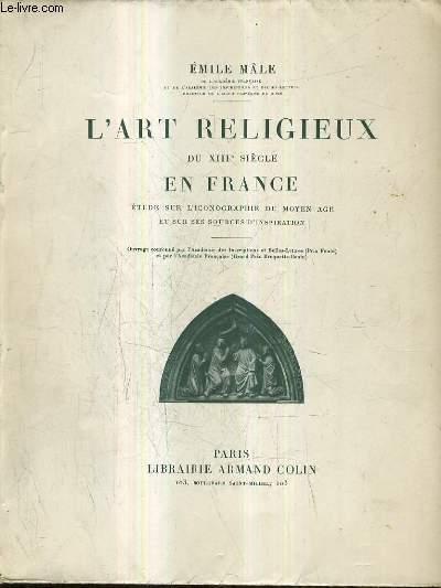 L'ART RELIGIEUX DU XIIIE SIECLE EN FRANCE - ETUDE SUR L'ICONOGRAPHIE DU MOYEN AGE ET SUR SES SOURCES D'INSPIRATION / 7E EDITION.