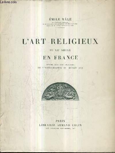 L'ART RELIGIEUX DU XIIE SIECLE EN FRANCE - ETUDE SUR LES ORIGINES DE L'ICONOGRAPHIE DU MOYEN AGE / 3E EDITION REVUE ET CORRIGEE.