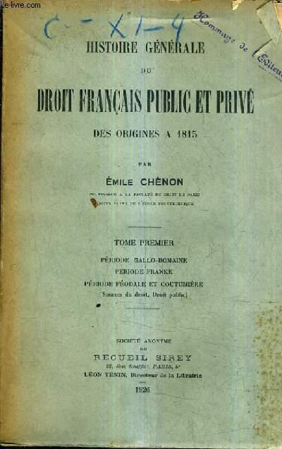 HISTOIRE GENERALE DU DROIT FRANCAIS PUBLIC ET PRIVE DES ORIGINES A 1815 - TOME PREMIER : PERIODE GALLO ROMAINE PERIODE FRANKE PERIODE FEODALE ET COUTUMIERE.