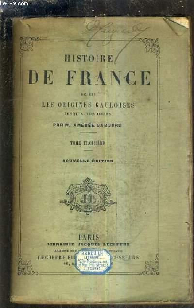 HISTOIRE DE FRANCE DEPUIS LES ORIGINES JUSQU'A NOS JOURS - TOME TROISIEME / NOUVELLE EDITION / 11E EDITION REVUE ET AUGMENTEE.