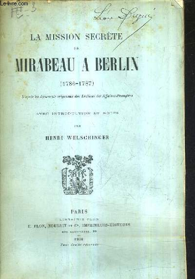LA MISSION SECRETE DE MIRABEAU A BERLIN 1786-1787 - D'APRES LES DOCUMENTS ORIGINAUX DES ARCHIVES DES AFFAIRES ETRANGERES.