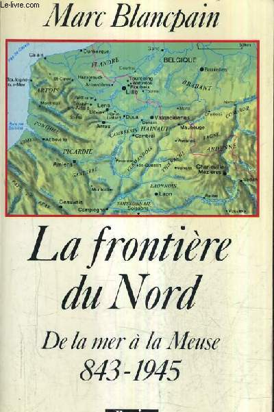 LA FRONTIERE DU NORD DE LA MER A LA MEUSE 843-1945.