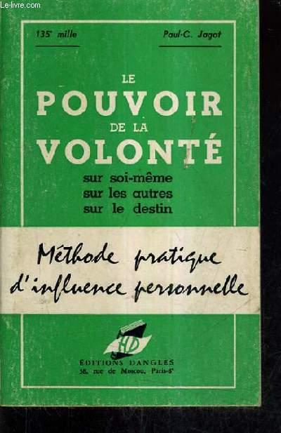 LE POUVOIR DE LA VOLONTE SUR SOI MEME SUR LES AUTRES SUR LE DESTIN - METHODE PRATIQUE D'INFLUENCE PERSONNELLE - EDITION DEFINITIVE.