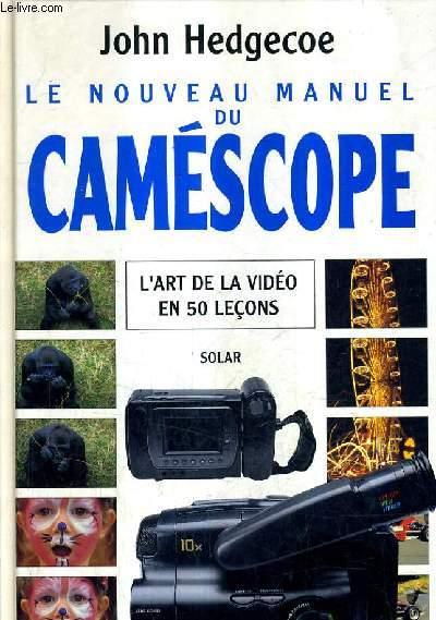 LE NOUVEAU MANUEL DU CAMESCOPE - L'ART DE LA VIDEO EN 50 LECONS.