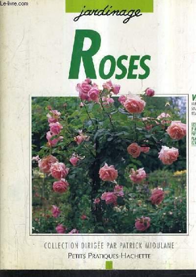 ROSES - 100 ROSES POUR REPONDRE A TOUS VOS BESOINS - LES CONSEILS D'UN SPECIALISTE POUR CHOISIR ET ENTRETENIR VOS ROSES.