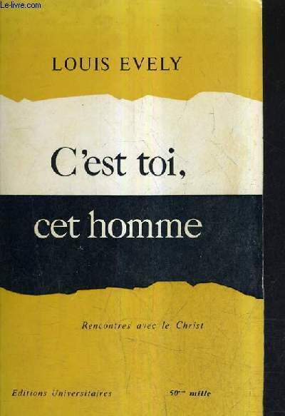 C'EST TOI , CET HOMME - RENCONTRES AVEC LE CHRIST / NOUVELLE EDITION.