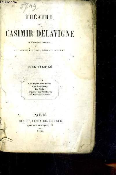 THEATRE DE CASIMIR DELAVIGNE - NOUVELLE EDITION SEULE COMPLETE - TOME PREMER - LES VEPRES SICILIENNES LES COMEDIENS LE PARIA L'ECOLE DES VIEILLARDS LA PRINCESSE AURELIE.