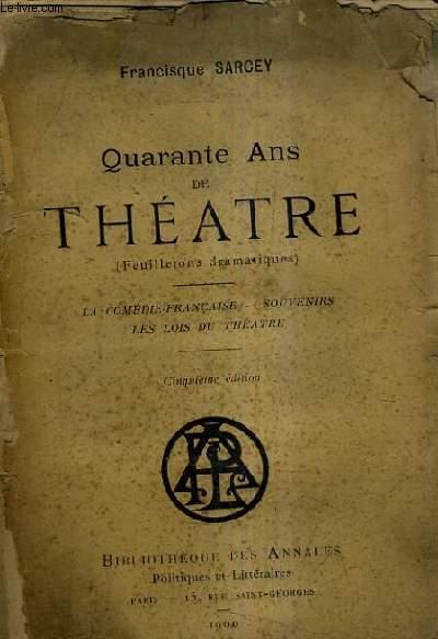 QUARANTE ANS DE THEATRE (FEUILLETONS DRAMATIQUES) - LA COMEDIE FRANCAISE - SOUVENIRS - LES LOIS DU THEATRE / 5E EDITION.