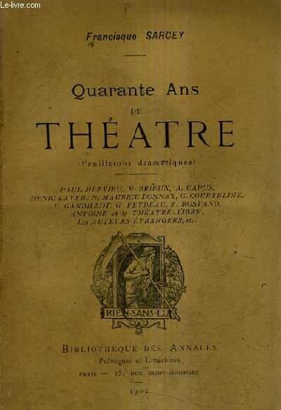 QUARANTE ANS DE THEATRE (FEUILLETONS DRAMATIQUES) - PAUL HERVIEU E.BRIEUX A.CAPUS HENRI LAVEDAN MAURICE DONNAY G.COURTELINE L.GANDILLOT G.FEYDEAU E.ROSTAND ANTOINE ET LE THEATRE LIBRE LES AUTEURS ETRANGERS ETC.