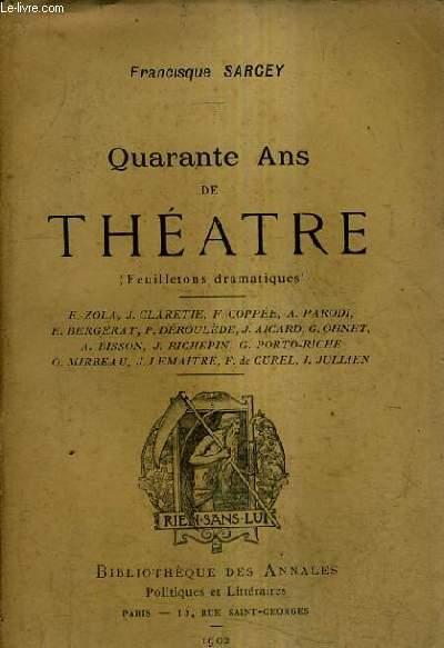 QUARANTE ANS DE THEATRE (FEUILLETONS DRAMATIQUES) - E.ZOLA J.CLARETIE F.COPPEE A.PARODI E.BERGERAT P.DEROULEDE J.AICARD G.OHNET A.BISSON J.RICHEPIN G.PORTO RICHE O.MIRBEAU J.LEMAITRE F.DE CUREL J.JULLIEN.