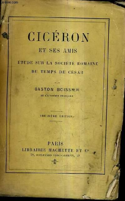 CICERON ET SES AMIS ETUDE SUR LA SOCIETE ROMAINE DU TEMPS DE CESAR / 13E EDITION.