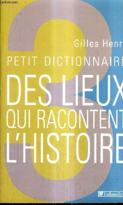 PETIT DICTIONNAIRE DES LIEUX QUI RACONTENT L'HISTOIRE.
