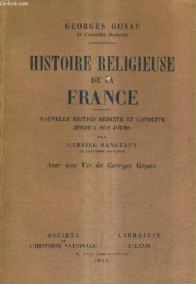 HISTOIRE RELIGIEUSE DE LA FRANCE / NOUVELLE EDITION REDUITE ET CONDUITE JUSQU'A NOS JOURS PAR GABRIEL HANOTAUX - AVEC UNE VIE DE GEORGES GOYAU.