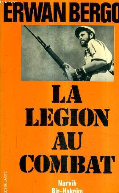 LA LEGION AU COMBAT - NARVIK - BIR HAKEIM - DIEN BIEN PHU LA 13E DEMI BRIGADE DE LEGION ETRANGERE.