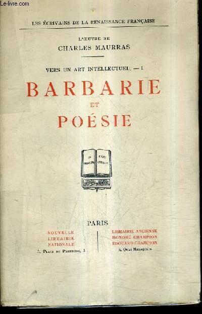 L'OEUVRE DE CHARLES MAURRAS - VERS UN ART INTELLECTUEL I - BARBARIE ET POESIE - LES ECRIVAINS DE LA RENAISSANCE FRANCAISE.