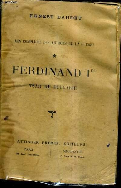 LES COMPLICES DES AUTEURS DE LA GUERRE - TOME 1 : FERDINAND 1ER TSAR DE BULGARIE.