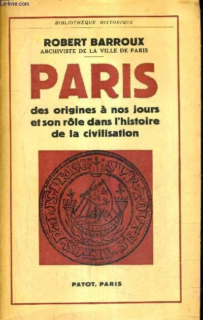 PARIS DES ORIGINES A NOS JOURS ET SON ROLE DANS L'HISTOIRE DE LA CIVILISATION.