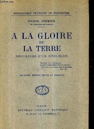 A LA GLOIRE DE LA TERRE - SOUVENIRS D'UN GEOLOGUE - 2E EDITION REVUE ET CORRIGEE.