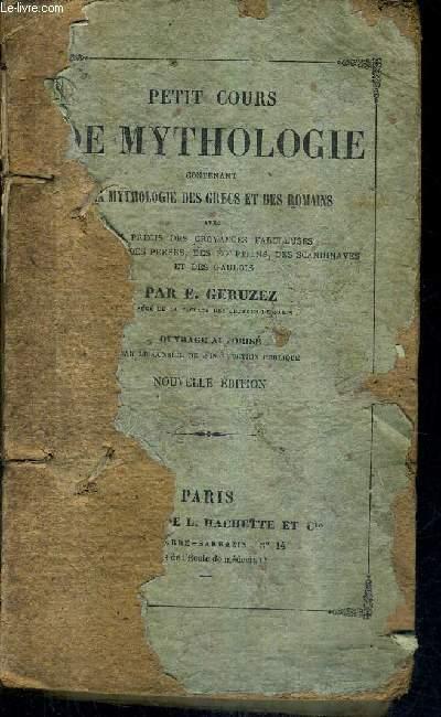 PETIT COURS DE MYTHOLOGIE CONTENANT LA MYTHOLOGIE DES GRECS ET DES ROMAINS AVEC UN PRECIS DES CROYANCES FABULEUSES DES INDOUS DES PERSES DES EGYPTIENS DES SCANDINAVES ET DES GAULOIS - 7E EDITION.