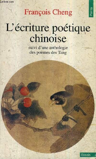 L'ECRITURE POETIQUE CHINOISE SUIVI D'UNE ANTHOLOGIE DES POEMES DES TANG / COLLECTION POINTS ESSAIS N°332.