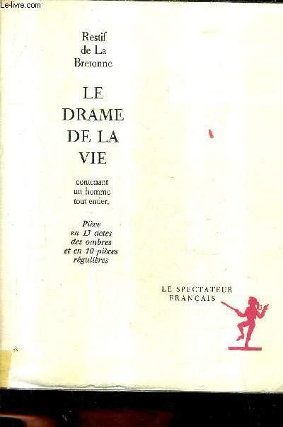 LE DRAME DE LA VIE CONTENANT UN HOMME TOUT ENTIER - PIECE EN 13 ACTES DES OMBRES ET EN 10 PIECES REGULIERES / COLLECTION LE SPECTATEUR FRANCAIS.