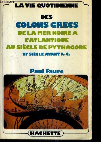 LA VIE QUOTIDIENNE DES COLONS GRECS DE LA MER NOIRE A L'ATLANTIQUE AU SIECLE DE PYTHAGORE VIE SIECLE AVANT J.-C.