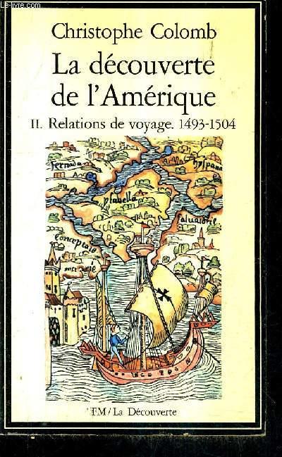 LA DECOUVERTE DE L'AMERIQUE - TOME 2 : RELATIONS DE VOYAGES 1493-1504 / COLLECTION LA DECOUVERTE N°2 .