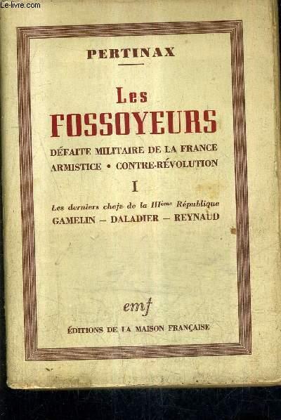 LES FOSSOYEURS DEFAITE MILITAIRE DE LA FRANCE ARMISTICE CONTRE REVOLUTION - TOME 1 : LES DERNIERS CHEFS DE LA IIIEME REPUBLIQUE GAMELIN DALADIER REYNAUD.