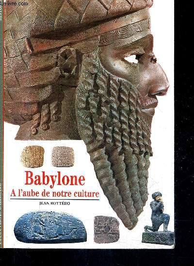 BABYLONE A L'AUBE DE NOTRE CULTURE / COLLECTION DECOUVERTES GALLIMARD N°230.