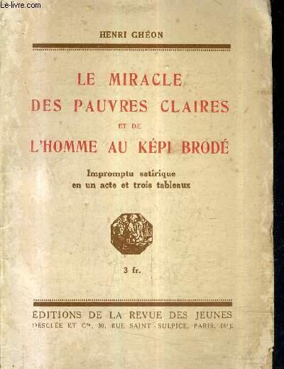 LE MIRACLE DES PAUVRES CLAIRES ET DE L'HOMME AU KEPI BRODE IMPROMPTU SATIRIQUE EN UN ACTE ET TROIS TABLEAUX + ENVOI DE L'AUTEUR.