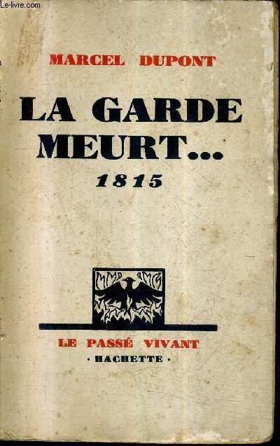 LA GARDE MEURT ... 1815 / COLLECTION LE PASSE VIVANT + ENVOI DE L'AUTEUR.