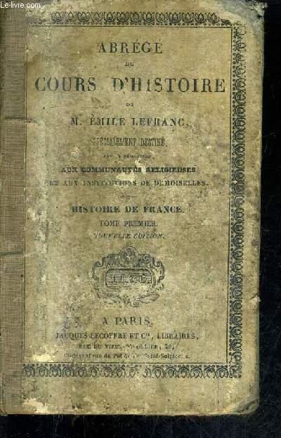 ABREGE DU COURS D'HISTOIRE - HISTOIRE DE FRANCE - TOME 1 (DE PHARAMOND 420 A L'AVENEMENT DES VALOIS 1328) 10e EDITION - SPECIALEMENT DESTINE PAR SA REDACTION AUX COMMUNAUTES RELIGIEUSES ET AUX INSTRUCTIONS DE DEMOISELLES.