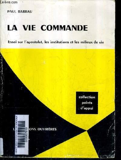 LA VIE COMMANDE - ESSAI SUR L'APOSTOLAT LES INSTITUTIONS ET LES MILIEUX DE VIE / COLLECTION POINTS D'APPUI .