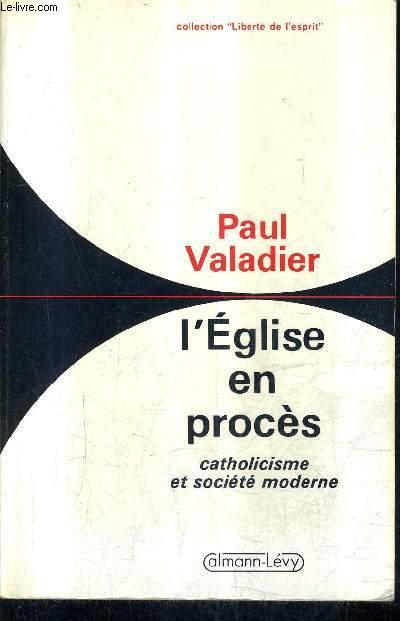 L'EGLISE EN PROCES - CATHOLICISME ET SOCIETE MODERNE / COLLECTION LIBERTE DE L'ESPRIT.