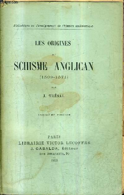 LES ORIGINES DU SCHISME ANGLICAN 1509-1571 / 3E EDITION .