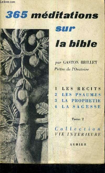 365 MEDITATIONS SUR LA BIBLE POUR TOUS LES JOURS DE L'ANNEE - TOME 1 : LES RECITS MEDITATIONS DE 1 A 91 / COLLECTION VIE INTERIEURE.