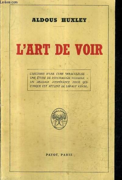 L'ART DE VOIR - L'HISTOIRE D'UNE CURE MIRACULEUSE - UNE ETUDE DE PSYCHOLOGIE VISUELLE - UN MESSAGE D'ESPERANCE POUR QUICONQUE EST ATTEINT DE DEFAUT VISUEL.