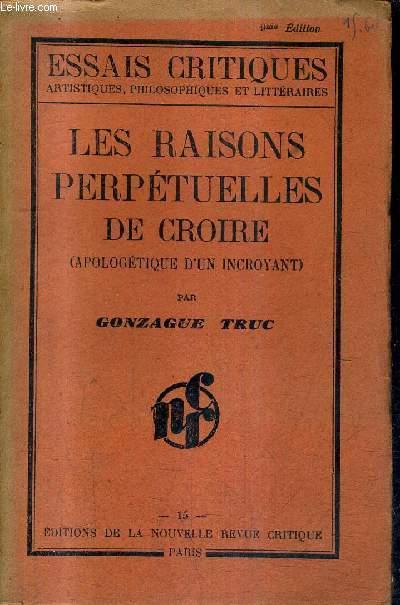LES RAISONS PERPETUELLES DE CROIRE (APOLOGETIQUE D'UN INCROYANT) - COLLECTION ESSAIS CRITIQUES ARTISTIQUES PHILOSOPHIQUES ET LITTERAIRES.
