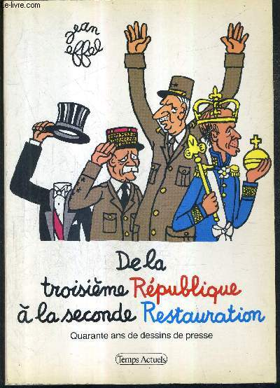 DE LA TROISIEME REPUBLIQUE A LA SECONDE RESTAURATION - QUARANTE ANS DE DESSINS DE PRESSE.